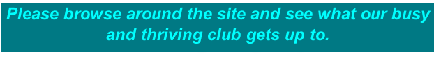 Please browse around the site and see what our busy and thriving club gets up to.